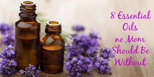 8 essential oils no mom should be without…